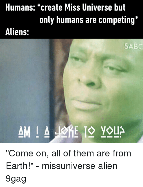 "9gag, Memes, and Miss Universe: Humans: *create Miss Universe but  only humans are competing*  Aliens:  SABC ""Come on, all of them are from Earth!""⠀ -⠀ missuniverse alien 9gag"