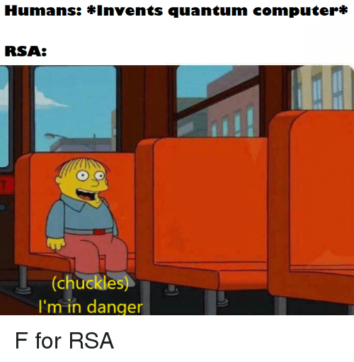 Rsa, Quantum, and For: Humans: *Invents quantum computerr*  RSA:  (chuckles  I'm in danger F for RSA