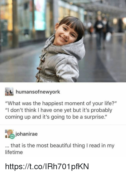 "Beautiful, Life, and Memes: humansofnewyork  ""What was the happiest moment of your life?""  ""I don't think I have one yet but it's probably  coming up and it's going to be a surprise.""  johanirae  that is the most beautiful thing I read in my  lifetime https://t.co/IRh701pfKN"