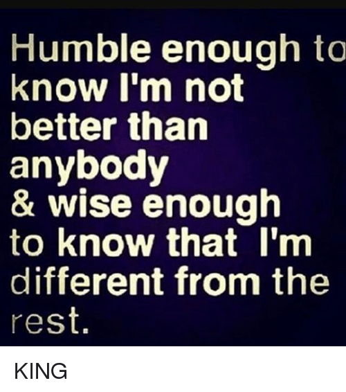 Memes, Humble, and 🤖: Humble enough to  know I'm not  better than  anybody  & wise enough  to know that I'm  different from the  rest. KING