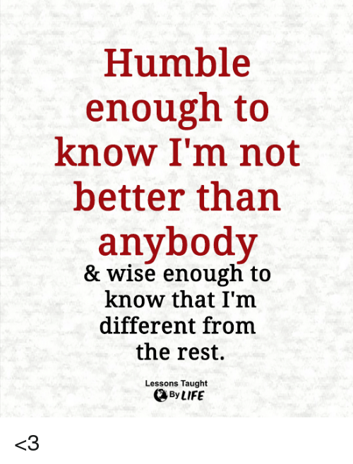 Life, Memes, and Humble: Humble  enough to  know I'm not  better than  anybody  & wise enough to  know that I'm  different from  the rest.  Lessons Taught  By LIFE <3
