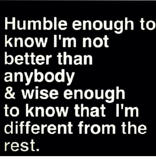 humble enough to know im not better than anybody 3632903 humble enough to know i'm not better than anybody & wise enough to