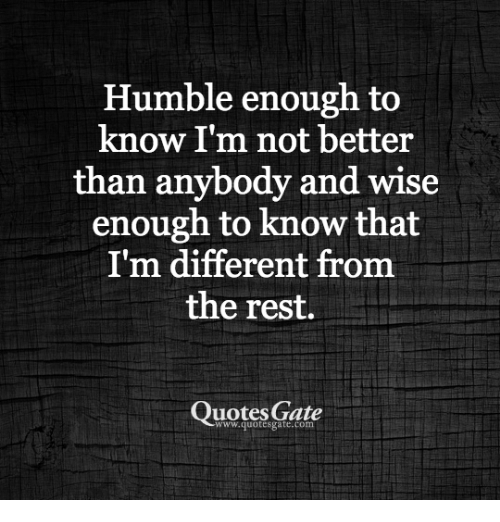 humble enough to know i m not better than anybody and wise enough to
