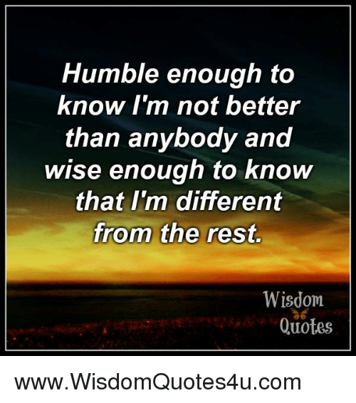 Humble Enough To Know Im Not Better Than Anybody And Wise Enough To