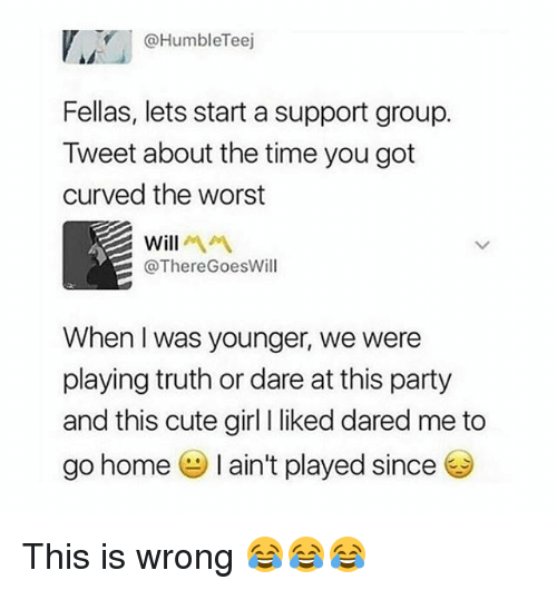 Cute, Funny, and Party: @HumbleTeej  Fellas, lets start a support group.  Tweet about the time you got  curved the worst  Will  @ThereGoesWill  When I was younger, we were  playing truth or dare at this party  and this cute girl I liked dared me to  go home I ain't played since This is wrong 😂😂😂