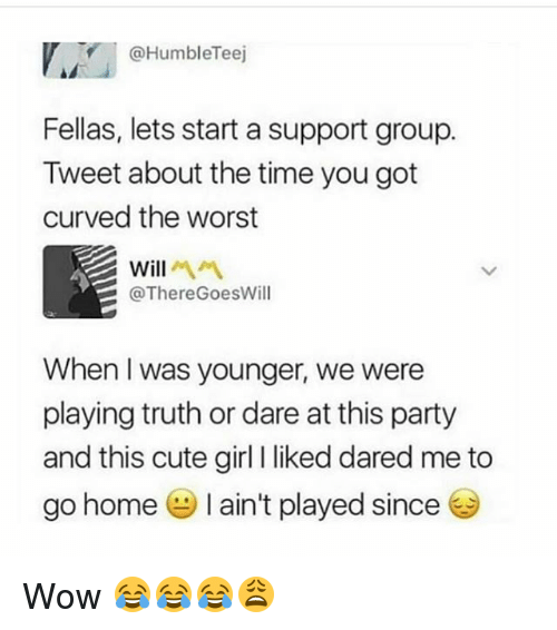 Cute, Funny, and Party: @HumbleTeej  Fellas, lets start a support group.  Tweet about the time you got  curved the worst  Will서서  @ThereGoesWill  When I was younger, we were  playing truth or dare at this party  and this cute girl I liked dared me to  go home I ain't played since Wow 😂😂😂😩