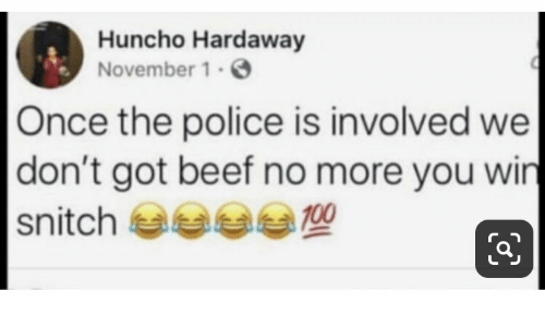 Beef, Police, and Got: Huncho Hardaway  November 1.  Once the police is involved we  don't got beef no more you win