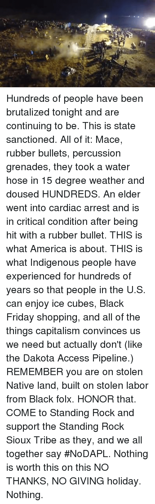 Black Friday, Ice Cube, and Memes: Hundreds of people have been brutalized tonight and are continuing to be. This is state sanctioned. All of it: Mace, rubber bullets, percussion grenades, they took a water hose in 15 degree weather and doused HUNDREDS. An elder went into cardiac arrest and is in critical condition after being hit with a rubber bullet. THIS is what America is about. THIS is what Indigenous people have experienced for hundreds of years so that people in the U.S. can enjoy ice cubes, Black Friday shopping, and all of the things capitalism convinces us we need but actually don't (like the Dakota Access Pipeline.)   REMEMBER you are on stolen Native land, built on stolen labor from Black folx.   HONOR that.   COME to Standing Rock and support the Standing Rock Sioux Tribe as they, and we all together say #NoDAPL. Nothing is worth this on this NO THANKS, NO GIVING holiday. Nothing.