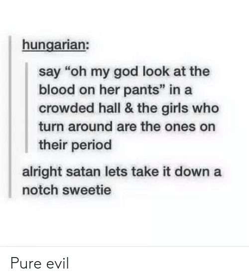 "Girls, God, and Oh My God: hungarian:  say ""oh my god look at the  blood on her pants"" in a  crowded hall & the girls who  turn around are the ones on  their period  alright satan lets take it down a  notch sweetie Pure evil"