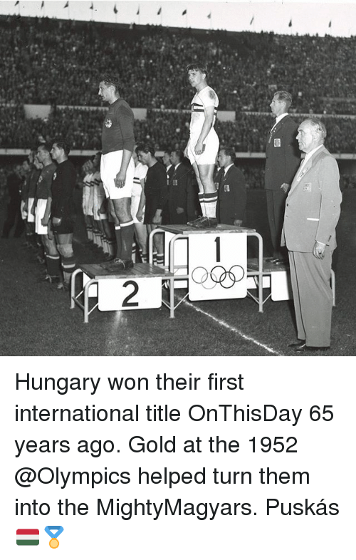 Memes, Hungary, and International: Hungary won their first international title OnThisDay 65 years ago. Gold at the 1952 @Olympics helped turn them into the MightyMagyars. Puskás 🇭🇺🏅