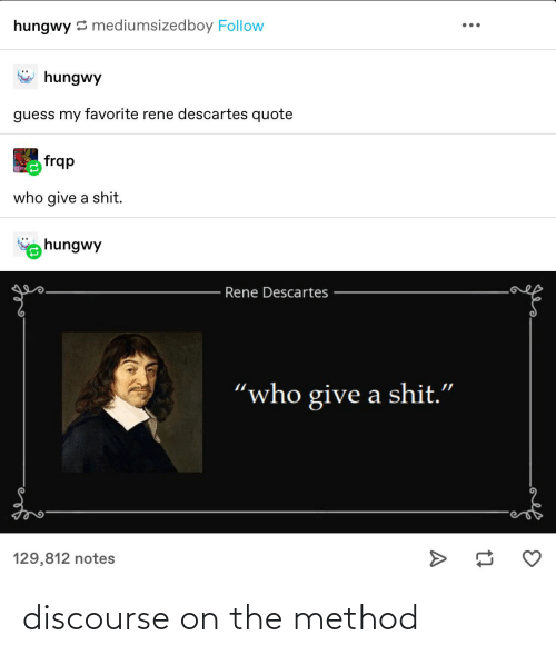 """Tumblr, Guess, and René Descartes: hungwy 3 mediumsizedboy Follow  hungwy  guess my favorite rene descartes quote  frqp  who give a shit.  hungwy  Rene Descartes  """"who give a shit.""""  129,812 notes discourse on the method"""