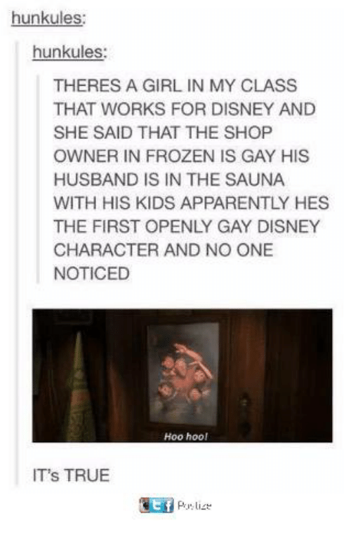 Apparently, Disney, and Frozen: hunkules  hunkules:  THERES A GIRL IN MY CLASS  THAT WORKS FOR DISNEY AND  SHE SAID THAT THE SHOP  OWNER IN FROZEN IS GAY HIS  HUSBAND IS IN THE SAUNA  WITH HIS KIDS APPARENTLY HES  THE FIRST OPENLY GAY DISNEY  CHARACTER AND NO ONE  NOTICED  Hoo hoo  IT's TRUE