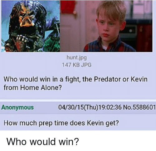 Memes, Hunting, and 🤖: hunt jpg  147 KB JPG  Who would win in a fight, the Predator or Kevin  from Home Alone?  04/30/15(Thu)19:02:36 No. 5588601  Anonymous  How much prep time does Kevin get? Who would win?