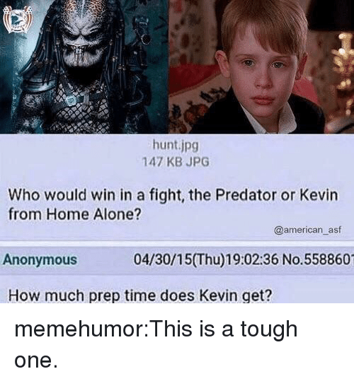 Being Alone, Home Alone, and Target: hunt.jpg  147 KB JPG  Who would win in a fight, the Predator or Kevin  from Home Alone?  @american_asf  Anonymous  04/30/15(Thu)19:02:36 No.558860  How much prep time does Kevin get? memehumor:This is a tough one.