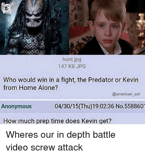 Being Alone, Home Alone, and American: hunt.jpg  147 KB JPG  Who would win in a fight, the Predator or Kevin  from Home Alone?  @american_asf  Anonymous  04/30/15(Thu)19:02:36 No.558860  How much prep time does Kevin get? Wheres our in depth battle video screw attack