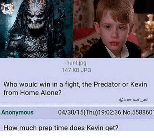 Being Alone, Home Alone, and American: hunt.jpg  147 KB JPG  Who would win in a fight, the Predator or Kevin  from Home Alone?  @american_asf  Anonymous  04/30/15(Thu)19:02:36 No.558860  How much prep time does Kevin get?
