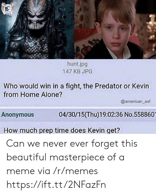 Being Alone, Beautiful, and Home Alone: hunt.jpg  147 KB JPG  Who would win in a fight, the Predator or Kevin  from Home Alone?  @american_asf  Anonymous  04/30/15(Thu)19:02:36 No.558860  How much prep time does Kevin get? Can we never ever forget this beautiful masterpiece of a meme via /r/memes https://ift.tt/2NFazFn