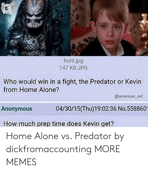 Being Alone, Dank, and Home Alone: hunt.jpg  147 KB JPG  Who would win in a fight, the Predator or Kevin  from Home Alone?  @american_asf  Anonymous  04/30/15(Thu)19:02:36 No.558860  How much prep time does Kevin get? Home Alone vs. Predator by dickfromaccounting MORE MEMES