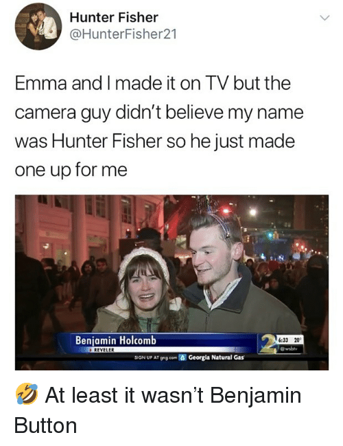Memes, Benjamin Button, and Camera: Hunter Fisher  @HunterFisher21  Emma and I made it on TV but the  camera guy didn't believe my name  was Hunter Fisher so he just made  one up for me  Benjamin Holcomb  6:33 20  wsbhy  SGN UP AT 9 g.com  Georgia Natural Gas 🤣 At least it wasn't Benjamin Button