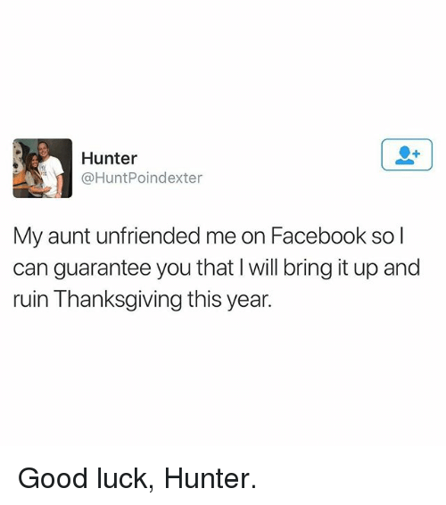Facebook, Memes, and Thanksgiving: Hunter  @HuntPoindexter  My aunt unfriended me on Facebook so l  can guarantee you that I will bring it up and  ruin Thanksgiving this year. Good luck, Hunter.