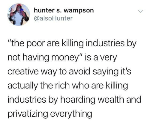 """Money, Hunter, and Who: hunter s. wampson  @alsoHunter  """"the poor are killing industries by  not having money"""" is a very  creative way to avoid saying it's  actually the rich who are killing  industries by hoarding wealth and  privatizing everything"""