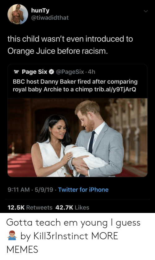 9/11, Dank, and Iphone: hunTy  @tiwadidthat  this child wasn't even introduced to  Orange Juice before racism  ar Page Six & @PageSix.4h  BBC host Danny Baker fired after comparing  royal baby Archie to a chimp trib.al/y9TjArQ  9:11 AM.5/9/19 Twitter for iPhone  12.5K Retweets 42.7K Likes Gotta teach em young I guess 🤷🏽♂️ by Kill3rInstinct MORE MEMES