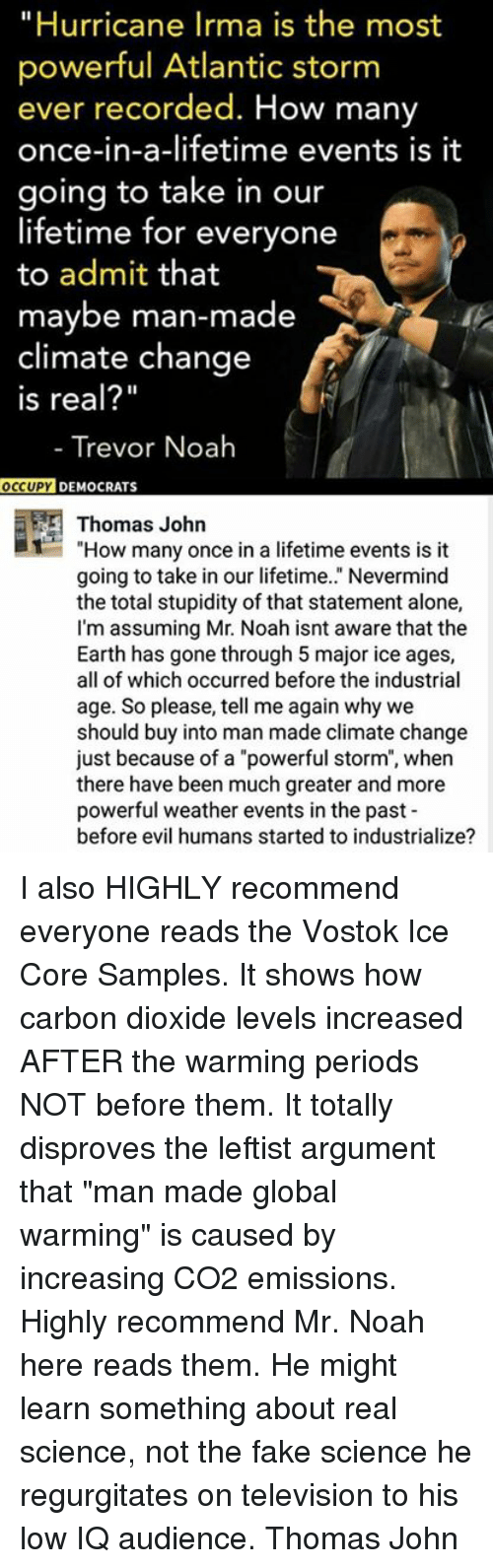 """Being Alone, Fake, and Global Warming: """"Hurricane Irma is the most  powerful Atlantic storm  ever recorded. How many  once-in-a-lifetime events is it  going to take in our  lifetime for everyone  to admit that  maybe man-made  climate change  Is real?""""  - Trevor Noah  OC  CUPY DEMOCRATS  Thomas John  1""""How many once in a lifetime events is it  going to take in our lifetime.."""" Nevermind  the total stupidity of that statement alone,  I'm assuming Mr. Noah isnt aware that the  Earth has gone through 5 major ice ages,  all of which occurred before the industrial  age. So please, tell me again why we  should buy into man made climate change  just because of a """"powerful storm"""", when  there have been much greater and more  powerful weather events in the past  before evil humans started to industrialize? I also HIGHLY recommend everyone reads the Vostok Ice Core Samples. It shows how carbon dioxide levels increased AFTER the warming periods NOT before them. It totally disproves the leftist argument that """"man made global warming"""" is caused by increasing CO2 emissions. Highly recommend Mr. Noah here reads them. He might learn something about real science, not the fake science he regurgitates on television to his low IQ audience.  Thomas John"""