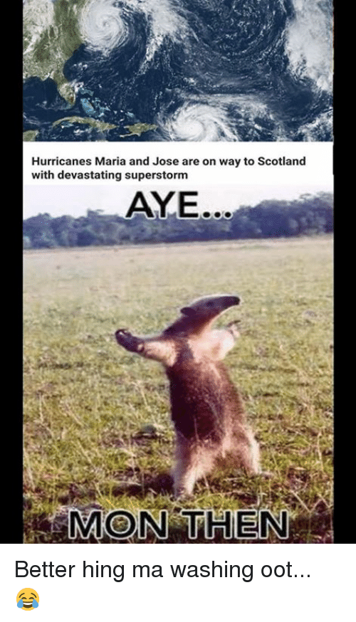 Memes, Scotland, and 🤖: Hurricanes Maria and Jose are on way to Scotland  with devastating superstorm  AYE.  MON THEN Better hing ma washing oot... 😂
