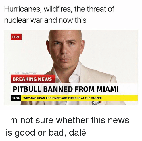 Bad, News, and Pitbull: Hurricanes, wildfires, the threat of  nuclear war and now this  LIVE  IG: TheFunnyIntrovert  BREAKING NEWS  PITBULL BANNED FROM MIAMI  14:54  WHY AMERICAN AUDIENCES ARE FURIOUS AT THE RAPPER I'm not sure whether this news is good or bad, dalé