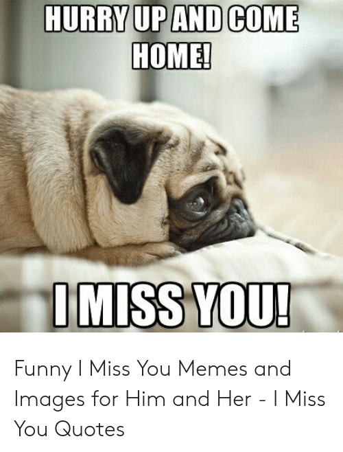 HURRYUPAND COME HOME IMISS YOU Funny I Miss You Memes and ...