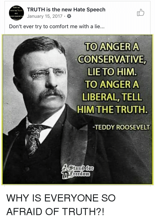 Conservative, Truth, and Forwardsfromgrandma: HURT ME  WITH THE TRUTH  BUT  EVER COMFORTM  TH A LIF  TRUTH is the new Hate Speech  January 15, 2017.  凸  Don't ever try to comfort me with a lie...  TO ANGERA  CONSERVATIVE,  LIE TO HIM  TO ANGERA  LIBERAL, TELL  HIM THE TRUTH  TEDDY ROOSEVELT  Stanal for WHY IS EVERYONE SO AFRAID OF TRUTH?!