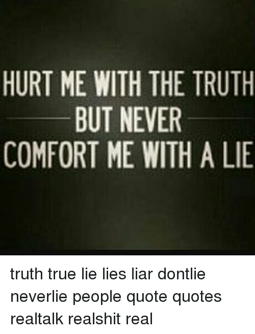 Hurt Me With The Truth But Never Comfort Me With A Lie Truth True