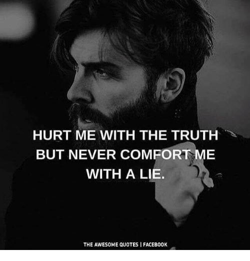 Hurt Me With The Truth But Never Comfort Me With A Lie The Awesome