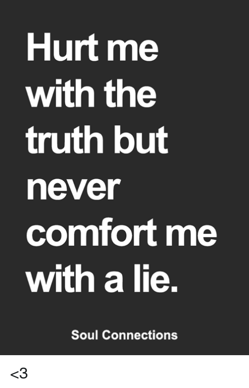 Hurt Me With The Truth But Never Comfort Me With A Lie Soul