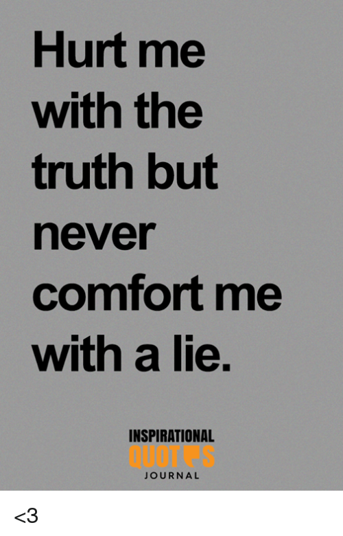 Hurt Me With The Truth But Never Comfort Me With A Lie Inspirational