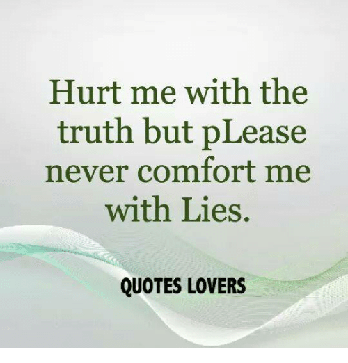 Hurt Me With The Truth But Please Never Comfort Me With Lies Quotes