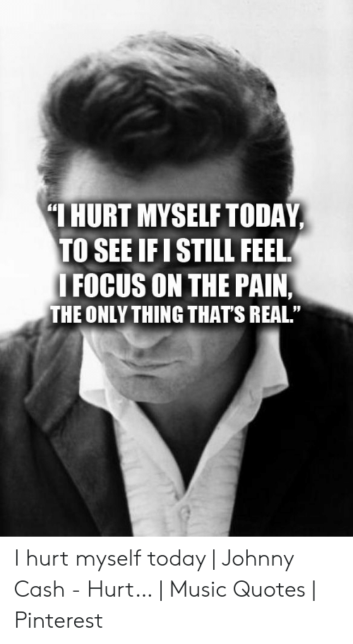 Hurt Myself Today To See Ifi Still Feel Focus On The Pain The Only Thing Thats Real I Hurt Myself Today Johnny Cash Hurt Music Quotes Pinterest