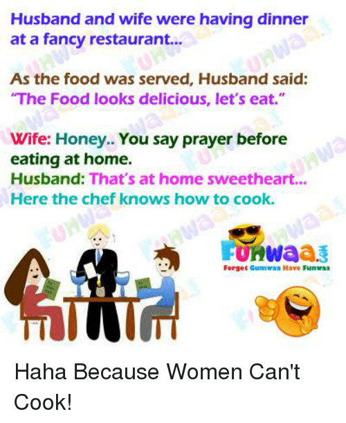 "Food, Chef, and Fancy: Husband and wife were having dinner  at a fancy restaurant...  As the food was served, Husband said:  The Food looks delicious, let's eat.""  Wife: Honey.. You say prayer before  eating at home.  Husband: That's at home sweetheart...  Here the chef knows how to cook.  FUKWaa  Forget Gumwaa Have Funaa"