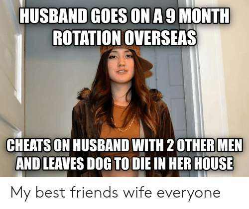 Friends, Best, and House: HUSBAND GOES ONA 9 MONTH  ROTATION OVERSEAS  CHEATSON HUSBAND WITH 2 OTHERMEN  AND LEAVES DOG TO DIE IN HER HOUSE My best friends wife everyone