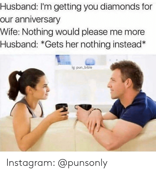 Instagram, Bible, and Husband: Husband: I'm getting you diamonds for  our anniversary  Wife: Nothing would please me more  Husband: *Gets her nothing instead*  g pun bible Instagram: @punsonly