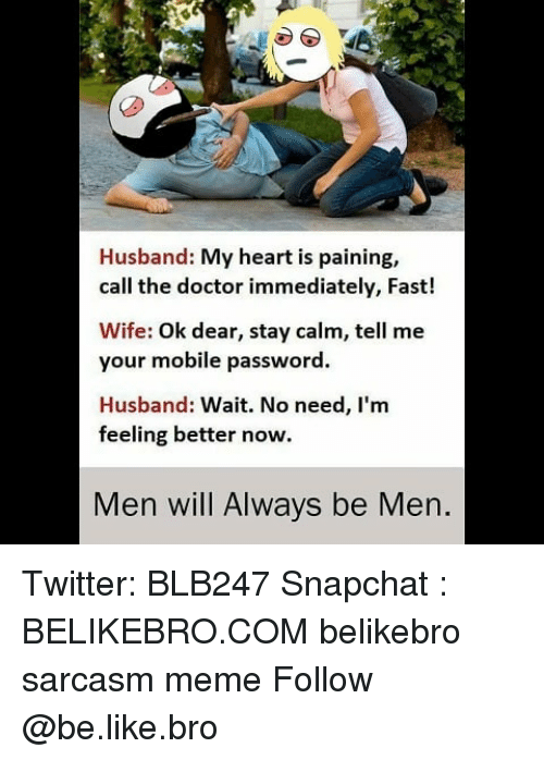 Be Like, Doctor, and Meme: Husband: My heart is paining,  call the doctor immediately, Fast!  Wife: Ok dear, stay calm, tell me  your mobile password  Husband: Wait. No need, I'm  feeling better now.  Men will Always be Men. Twitter: BLB247 Snapchat : BELIKEBRO.COM belikebro sarcasm meme Follow @be.like.bro