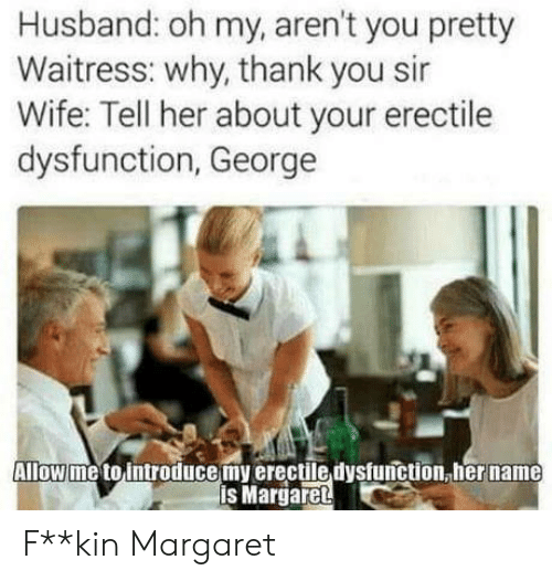 Thank You, Husband, and Wife: Husband: oh my, aren't you pretty  Waitress: why, thank you sir  Wife: Tell her about your erectile  dysfunction, George  Allow me to introducemy erectile dysfunction, her name  is Margaret F**kin Margaret