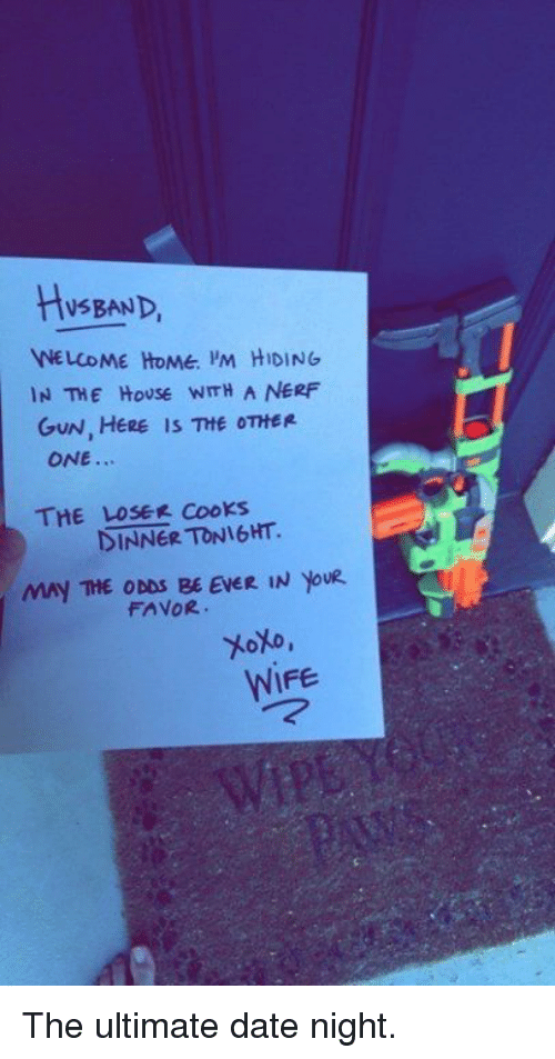 Memes, Husband, and Wife: HUSBAND  WELCOME HOME PM HIDING  IN THE HOUSE WmH A NERF  GUN, HERE is THE OTHER  ONE...  THE LOSER Cooks  MAY THE ODDS BE EVER IN YouR  FAVOR.  toto,  WIFE The ultimate date night.