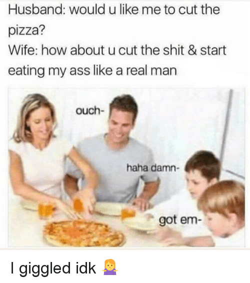 Ass, Dank, and Pizza: Husband: would u like me to cut the  pizza?  Wife: how about u cut the shit & start  eating my ass like a real man  ouch-  haha damn-  got em I giggled idk 🤷‍♀️