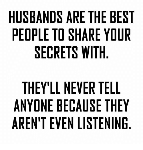 Memes, 🤖, and Aws: HUSBANDS ARE THE BEST  PEOPLE TO SHARE YOUR  SECRETS WITH  THEY'LL NEVER TELL  ANYONE BECAUSE THEY  ARENT EVEN LISTENING  SR  YG  EU  LEN  BO  Ill  ETN  HET  TE  EE  TRI  RSS  EA  AW Ell  RH  ECN  VAL  SOE  NEE  DTR  LE  EE  BPS  ALE  NE E  EDN  YNT  SO  HYE  TNR  UE  A A