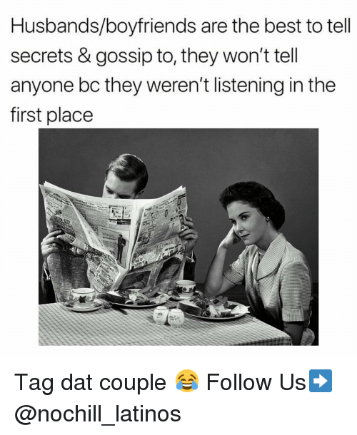 Latinos, Memes, and Best: Husbands/boyfriends are the best to tell  secrets & gossip to, they won't tell  anyone bc they weren't listening in the  first place Tag dat couple 😂 Follow Us➡️ @nochill_latinos