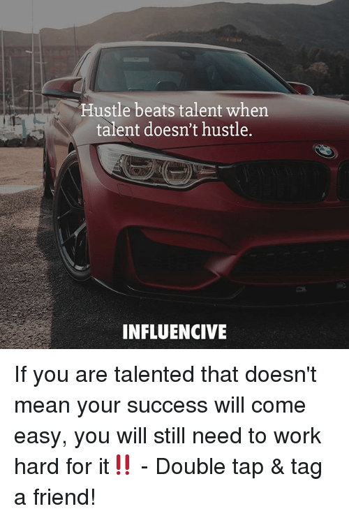 Hustle Beats Talent When Talent Doesnt Hustle Influencive If You