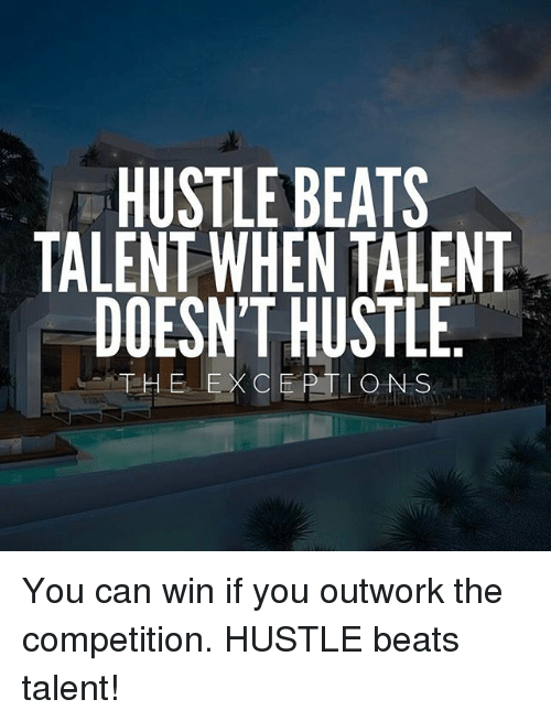 Hustle Beats Talent When Talent Doesnt Hustle The Exceptions You