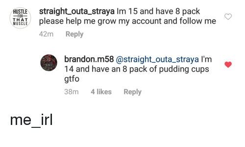 Help, Irl, and Me IRL: HUSTLE straight outa_straya Im 15 and have 8 pack  FOR-  please help me grow my account and follow me  42m Reply  MUSCLE  brandon.m58 @straight outa_straya I'm  14 and have an 8 pack of pudding cups  gtfo  38m 4likes Reply