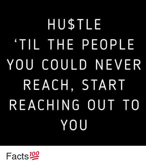 Facts, Never, and Hood: HUSTLE  'TIL THE PEOPLE  YOU COULD NEVER  REACH, START  REACHING OUT TO  YOU Facts💯